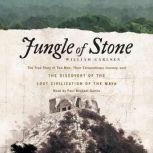 Jungle of Stone The True Story of Two Men, Their Extraordinary Journey, and the Discovery of the Lost Civilization of the Maya, William Carlsen