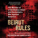 Beirut Rules The Murder of a CIA Station Chief and Hezbollah's War Against America, Fred Burton