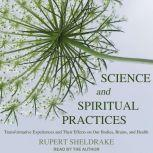 Science and Spiritual Practices Transformative Experiences and Their Effects on Our Bodies, Brains, and Health, Rupert Sheldrake