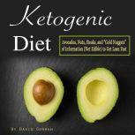Ketogenic Diet Avocados, Nuts, Steaks, and Gold Nuggets of Information (Not Edible) to Get Lean Fast, David Gorman