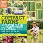 Compact Farms 15 Proven Plans for Market Farms on 5 Acres or Less, Josh Volk