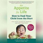 An Appetite for Life Stress-free Strategies for Feeding Your Child from the Start--From Voracious Eaters to Fussy Eaters, and Every Child in Between, Dr. Hayley Syrad, PhD