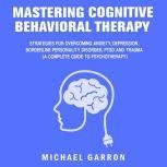 Mastering Cognitive Behavioral Therapy Strategies for Overcoming Anxiety, Depression, Borderline Personality Disorder, PTSD and Trauma (A Complete Guide to Psychotherapy), Michael Garron