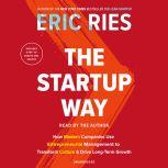 The Startup Way How Modern Companies Use Entrepreneurial Management to Transform Culture and Drive Long-Term Growth, Eric Ries