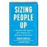 Sizing People Up A Veteran FBI Agent's User Manual for Behavior Prediction, Robin Dreeke