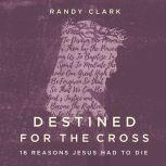 Destined for the Cross 16 Reasons Jesus Had to Die, Randy Clark
