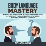 BODY LANGUAGE MASTERY How to use Persuasion, Manipulation and Dark psychology to Analyze People by using Mind and Emotional Control.