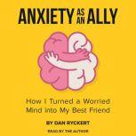 Anxiety as an Ally How I Turned a Worried Mind into My Best Friend, Dan Ryckert