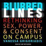 Blurred Lines Rethinking Sex, Power, and Consent on Campus, Vanessa Grigoriadis