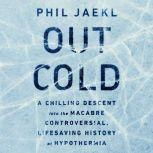 Out Cold A Chilling Descent into the Macabre, Controversial, Lifesaving History of Hypothermia, Phil Jaekl