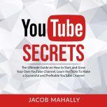 YouTube Secrets: The Ultimate Guide on How to Start and Grow Your Own YouTube Channel, Learn the Tricks To Make a Successful and Profitable YouTube Channel, Jacob Mahally