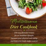 Mediterranean Diet Cookbook 150 Easy Flavorful Recipes for an Healthier Lifestyle. Increase Your Physical Well-Being and Keep Your Body Under Control, Susan Lombardi