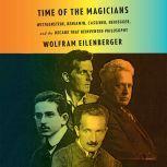 Time of the Magicians Wittgenstein, Benjamin, Cassirer, Heidegger, and the Decade That Reinvented Phil osophy, Wolfram Eilenberger