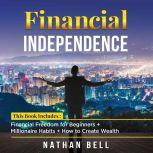 Financial Independence This Book Includes : Financial Freedom for Beginners + Millionaire Habits + How to Create Wealth, Nathan Bell