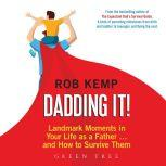 Dadding It! Landmark Moments in Your Life as a Father... and How to Survive Them, Rob Kemp