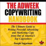 The Adweek Copywriting Handbook The Ultimate Guide to Writing Powerful Advertising and Marketing Copy from One of America's Top Copywriters, Joseph Sugarman
