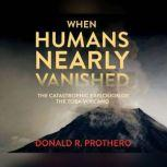 When Humans Nearly Vanished The Catastrophic Explosion of the Toba Volcano, Donald R. Prothero