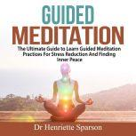 Guided Meditation: The Ultimate Guide to Learn Guided Meditation Practices For Stress Reduction And Finding Inner Peace, Dr Henriette Sparson