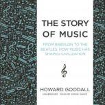 The Story of Music From Babylon to the Beatles; How Music Has Shaped Civilization, Howard Goodall