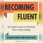 Becoming Fluent How Cognitive Science Can Help Adults Learn a Foreign Language, Richard Roberts; Roger Kreuz