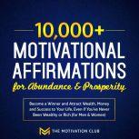 10,000+ Motivational Affirmations for Abundance and Prosperity Become a Winner and Attract Wealth, Money and Success to Your Life Even if You've Never Been Wealthy or Rich (for Men & Women), The Motivation Club