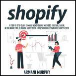 Shopify A Step by Step Guide to Make Money Online With SEO, YouTube, Social Media Marketing, Blogging & Facebook - Dropshipping eCommerce Shopify 2020, Armani Murphy