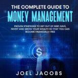 The Complete Guide to Money Management:  Proven strategies to get out of debt, save, invest and grow your wealth so that you can become financially free, Joel Jacobs