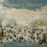 Nature's Mutiny How the Little Ice Age of the Long Seventeenth Century Transformed the West and Shaped the Present, Philipp Blom