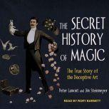 The Secret History of Magic The True Story of a Deceptive Art, Peter Lamont