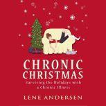 Chronic Christmas Surviving the Holidays with a Chronic Illness, Lene Andersen