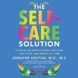 The Self-Care Solution A Year of Becoming Happier, Healthier, and Fitter--One Month at a Time, Jennifer Ashton