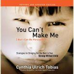 You Can't Make Me (But I Can Be Persuaded), Revised and Updated Edition Strategies for Bringing Out the Best in Your Strong-Willed Child, Cynthia Tobias