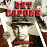Get Capone The Secret Plot That Captured America's Most Wanted Gangster, Jonathan Eig