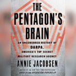 The Pentagon's Brain An Uncensored History of DARPA, America's Top-Secret Military Research Agency, Annie Jacobsen