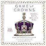 Game of Crowns Elizabeth, Camilla, Kate, and the Throne, Christopher Andersen