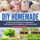 DIY Homemade Crochet and Knitting for Beginners + Hydroponics For Beginners and Advanced, Mary Nabors