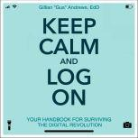 "Keep Calm and Log On Your Handbook for Surviving the Digital Revolution, Gillian ""Gus"" Andrews"