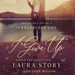I Give Up The Secret Joy of a Surrendered Life, Laura Story