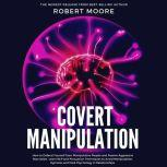 Covert Manipulation How to Defend Yourself from Manipulative People and Passive Aggressive Narcissists - Learn NLP and Persuasion Techniques to Avoid Manipulation, Hypnosis and Dark Psychology in Relationships, Robert Moore