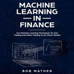 Machine Learning in Finance: Use Machine Learning Techniques for Day Trading and Value Trading in the Stock Market, Bob Mather
