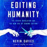 Editing Humanity: The CRISPR Revolution and the New Era of Genome Editing , Kevin Davies