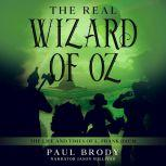 The Real Wizard of Oz The Life and Times of L. Frank Baum, Paul Brody