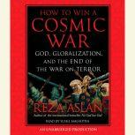 How to Win a Cosmic War God, Globalization, and the End of the War on Terror, Reza Aslan