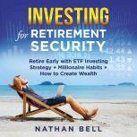 Investing for Retirement Security Retire Early with ETF Investing Strategy + Millionaire Habits + How to Create Wealth, Nathan Bell