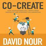 Co-Create How Your Business Will Profit from Innovative and Strategic Collaboration, David Nour