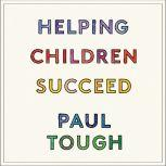 Helping Children Succeed What Works and Why, Paul Tough