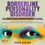 BORDERLINE PERSONALITY DISORDER Stop! DIALECTICAL BEHAVIOR THERAPY is the way. Brain Training to master your emotions. Overcome and manage Stress, Phobias, Anxiety, Anger, and Mood Swings. NEW VERSION, SHARI KREGER