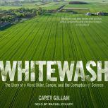 Whitewash The Story of a Weed Killer, Cancer, and the Corruption of Science, Carey Gillam