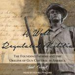A Well-Regulated Militia The Founding Fathers and the Origins of Gun Control in America, Saul Cornell