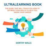 Ultralearning Book The Guide That Will Teach you How to Optimize your Skills to Help you Grow your Career, Dorthy Walls